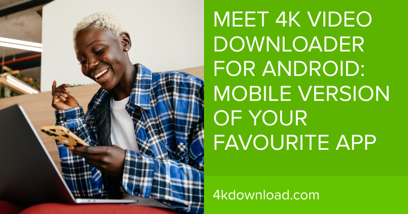 Meet 4K Video Downloader For Android: Mobile Version Of Your Favourite App