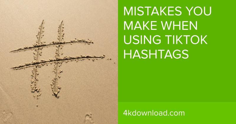 Mistakes You Make When Using TikTok Hashtags